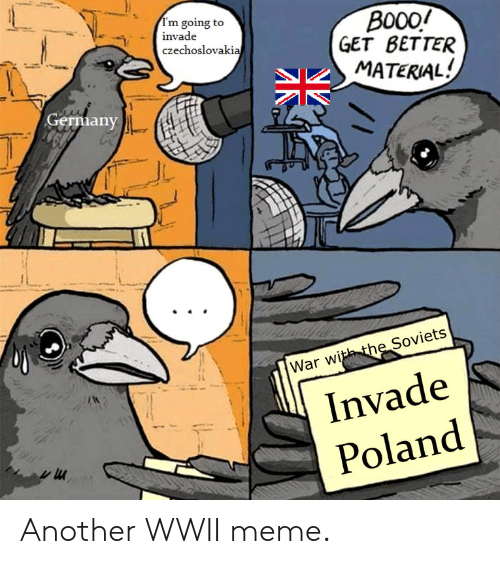 Meme, Germany, and Poland: I'm going to  B000/  GET BETTER  invade  czechoslovakia  MATERIAL!  Germany  he Soviets  War witht  Invade  Poland Another WWII meme.