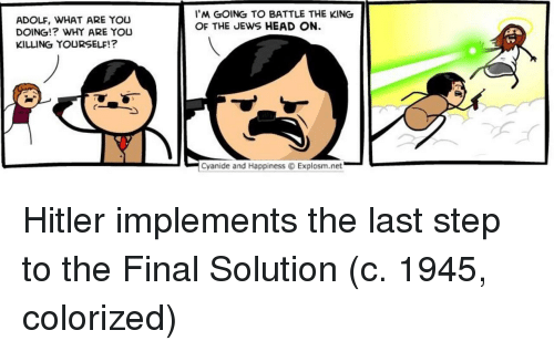 Head, Cyanide and Happiness, and Hitler: I'M GOING TO BATTLE THE KING  OF THE JEWS HEAD ON  ADOLF, WHAT ARE YOU  DOING!? WHY ARE YOU  KILLING YOURSELF!?  -  ﹁  Cyanide and Happiness Explosm.net Hitler implements the last step to the Final Solution (c. 1945, colorized)