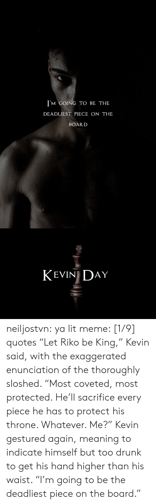 """Drunk, Lit, and Meme: I'M GOING TO BE THE  DEADLIEST PIECE ON THE  BOARD   KEVIN DAY neiljostvn:  ya lit meme: [1/9] quotes   """"Let Riko be King,"""" Kevin said, with the exaggerated enunciation of the thoroughly sloshed. """"Most coveted, most protected. He'll sacrifice every piece he has to protect his throne. Whatever. Me?"""" Kevin gestured again, meaning to indicate himself but too drunk to get his hand higher than his waist. """"I'm going to be the deadliest piece on the board."""""""