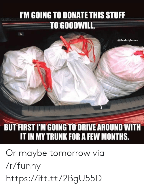goodwill: I'M GOING TO DONATE THIS STUFF  TO GOODWILL  @thedirtyhumor  BUT FIRSTIM GOING TO DRIVE AROUND WITH  IT IN MY TRUNK FOR A FEW MONTHS. Or maybe tomorrow via /r/funny https://ift.tt/2BgU55D