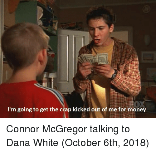 mcgregor: I'm going to get the crap kicked out of me for money Connor McGregor talking to Dana White (October 6th, 2018)