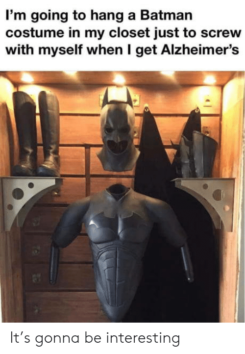 closet: I'm going to hang a Batman  costume in my closet just to screw  with myself when I get Alzheimer's It's gonna be interesting