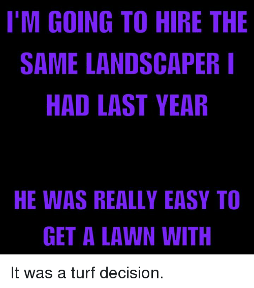 Im Going To Hire The Same Landscaper Had Last Year He Was Really