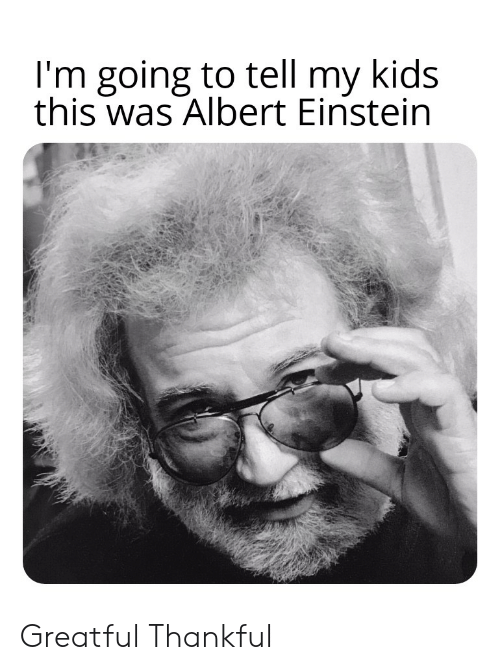 Greatful: I'm going to tell my kids  this was Albert Einstein Greatful Thankful