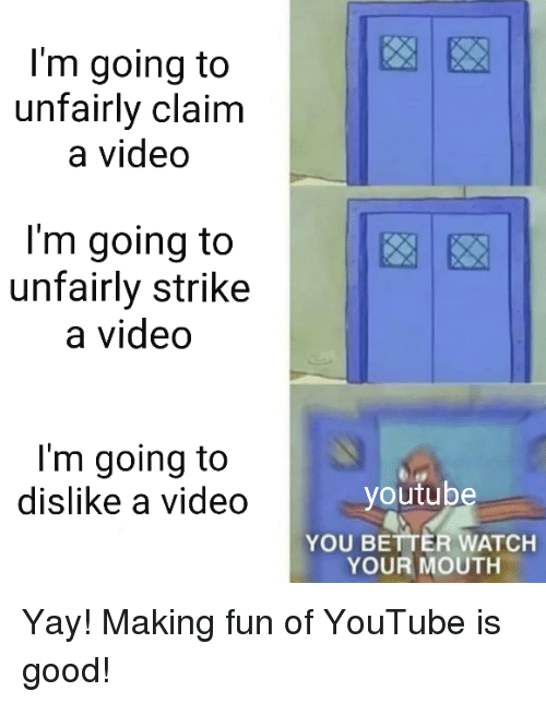 SpongeBob, youtube.com, and Good: I'm going to  unfairly claim  a video  I'm going to  unfairly strike  a video  I'm going to  dislike a video  youtube  YOU BETTER WATCH  YOUR MOUTH
