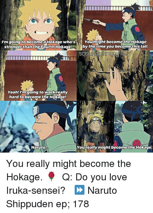 Love, Memes, and Naruto: I'm going tolbecomeaHookage who's  You might become theHokage  stronger than the Fourth Hokage  by the time you becomethistall.  Yeah!I'm going to workreally  hard to become the Hokage!  Naruto  You really might becomethe Hokage. You really might become the Hokage. 🌹 ⠀ Q: Do you love Iruka-sensei? ⠀ ⏩ Naruto Shippuden ep; 178