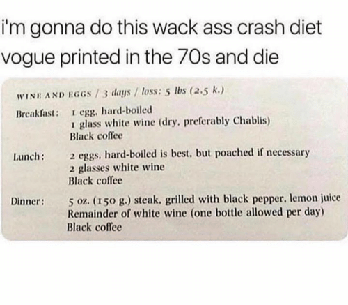 Ass, Juice, and Wine: i'm gonna do this wack ass crash diet  vogue printed in the 70s and die  WINE AND EGGS/3 days / loss: 5 lbs (2.5 k.)  Breakfast: I egg, hard-boiled  glass white wine (dry, preferably Chablis)  Black coflee  2 eggs, hard-boiled is best, but poached if necessary  2 glasses white wine  Black coffee  Lunch:  5 oz. (150 g.) steak. grilled with black pepper, lemon juice  Remainder of white wine (one bottle allowed per day)  Black coffee  Dinner: