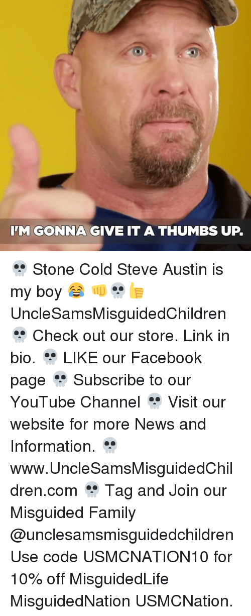 Facebook, Family, and Memes: IM GONNA GIVE IT A THUMBS UP. 💀 Stone Cold Steve Austin is my boy 😂 👊💀👍 UncleSamsMisguidedChildren 💀 Check out our store. Link in bio. 💀 LIKE our Facebook page 💀 Subscribe to our YouTube Channel 💀 Visit our website for more News and Information. 💀 www.UncleSamsMisguidedChildren.com 💀 Tag and Join our Misguided Family @unclesamsmisguidedchildren Use code USMCNATION10 for 10% off MisguidedLife MisguidedNation USMCNation.