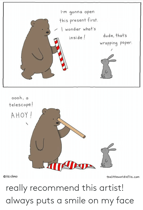 liz: I'm gonna open  this present first.  | wonder what's  dude, that's  inside !  wrapping paper.  0ooh, a  telescope!  AHOY!  © liz climo  thelittleworldofliz.com really recommend this artist! always puts a smile on my face