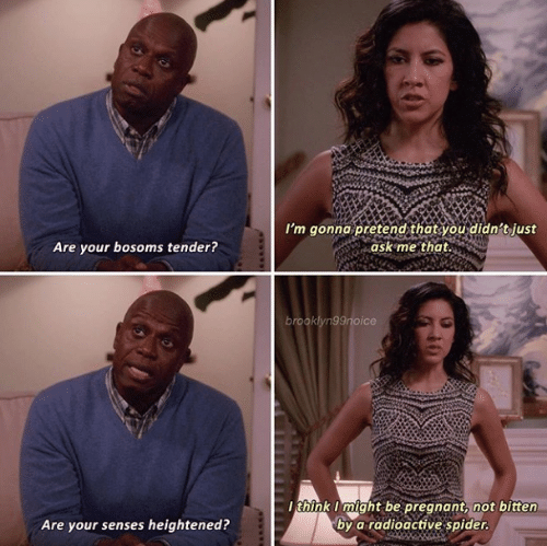 Pregnant, Spider, and Bitten: I'm gonna pretend that you didn't just  ask me that.  Are your bosoms tender?  brooklyn99noice  think I might be pregnant, not bitten  by a radioactive spider.  Are your senses heightened?