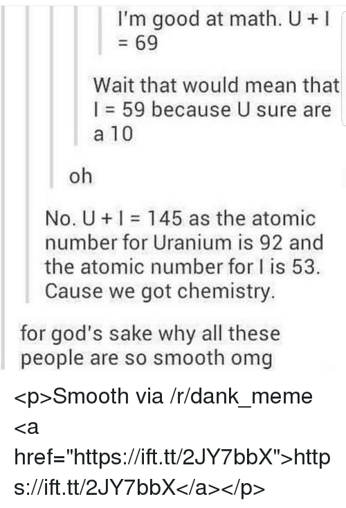 "Dank, Meme, and Omg: I'm good at math. U+  69  Wait that would mean that  I = 59 because U sure are  a 10  oh  No. U 145 as the atomic  number for Uranium is 92 and  the atomic number for I is 53  Cause we got chemistry.  for god's sake why all these  people are so smooth omg <p>Smooth via /r/dank_meme <a href=""https://ift.tt/2JY7bbX"">https://ift.tt/2JY7bbX</a></p>"