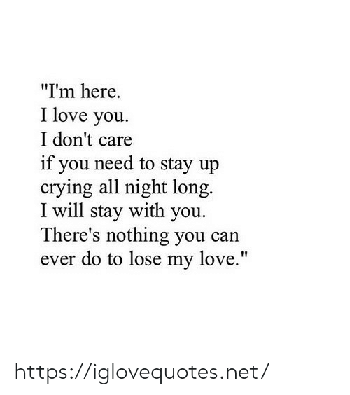 """Crying, Love, and I Love You: """"Im here.  I love you  I don't care  if you need to stay up  crying all night long.  I will stay with you  There's nothing you can  ever do to lose my love."""" https://iglovequotes.net/"""
