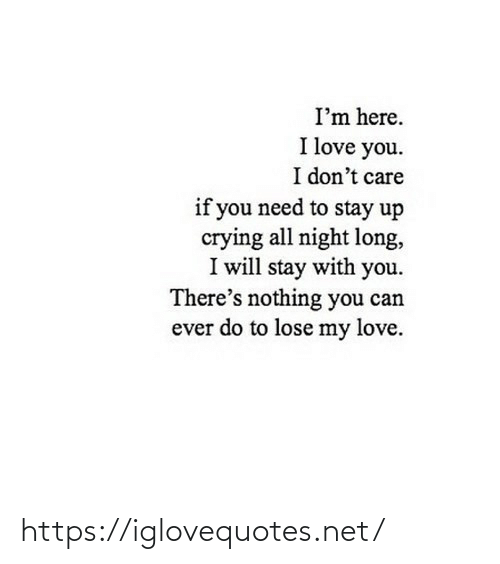 don't care: I'm here.  I love you.  I don't care  if you need to stay up  crying all night long,  I will stay with you.  There's nothing you can  ever do to lose my love. https://iglovequotes.net/