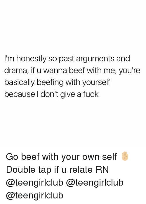 Beefing: I'm honestly so past arguments and  drama, if u wanna beef with me, you're  basically beefing with yourself  because l don't give a fuck Go beef with your own self ✋🏼 Double tap if u relate RN @teengirlclub @teengirlclub @teengirlclub