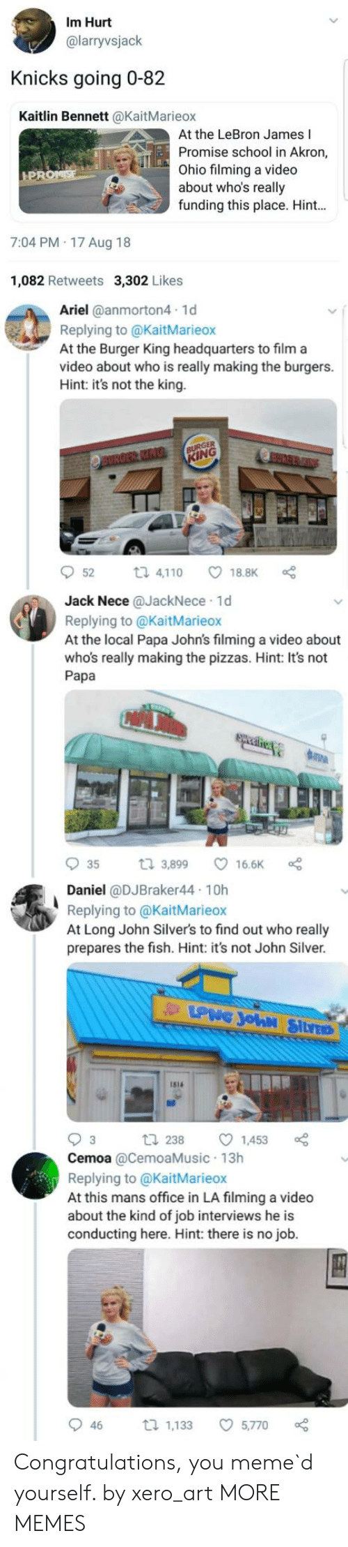 Ariel, Burger King, and Dank: Im Hurt  @larryvsjack  Knicks going 0-82  Kaitlin Bennett @KaitMarieox  At the LeBron James I  Promise school in Akron,  ohio filming a video  about who's really  funding this place. Hint  7:04 PM 17 Aug 18  1,082 Retweets 3,302 Likes  Ariel @anmorton4 1d  Replying to @KaitMarieox  At the Burger King headquarters to film a  video about who is really making the burgers.  Hint: it's not the king.  ING  52  ロ4,1 10  ㅇ18.BK。  Jack Nece @JackNece 1d  Replying to @KaitMarieox  At the local Papa John's filming a video about  who's really making the pizzas. Hint: It's not  Papa  935 3,899 ㅇ 166K oe  Daniel @DJBraker44 10h  Replying to @KaitMarieox  At Long John Silver's to find out who really  prepares the fish. Hint: it's not John Silver  1s14  2381453  Cemoa @CemoaMusic 13h  Replying to @KaitMarieox  At this mans office in LA filming a video  about the kind of job interviews he is  conducting here. Hint: there is no job.  46 1,133 5,770 Congratulations, you meme`d yourself. by xero_art MORE MEMES