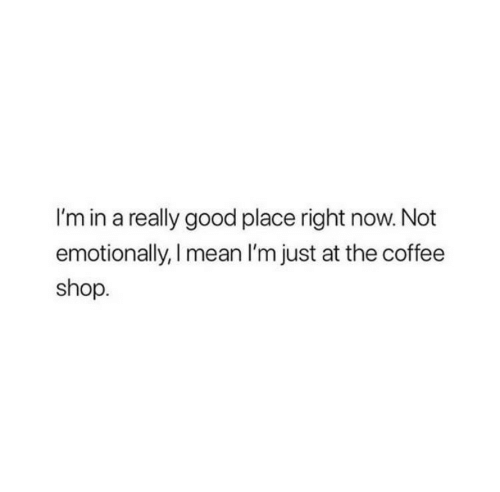 Coffee, Good, and Mean: I'm in a really good place right now. Not  emotionally, I mean I'm just at the coffee  shop