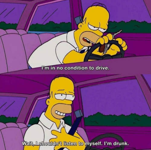 Drunk: I'm in no condition to drive.  Wait, Ishouldn't listen to myself. I'm drunk.