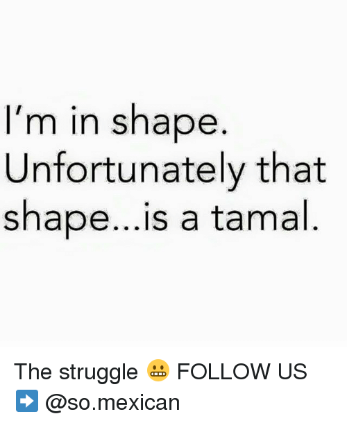 tamal: I'm in shape  Unfortunately that  shape...is a tamal The struggle 😬 FOLLOW US➡️ @so.mexican