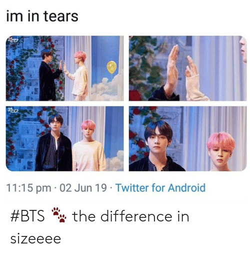 Android, Twitter, and Bts: im in tears  11:15 pm 02 Jun 19 Twitter for Android #BTS 🐾 the difference in sizeeee