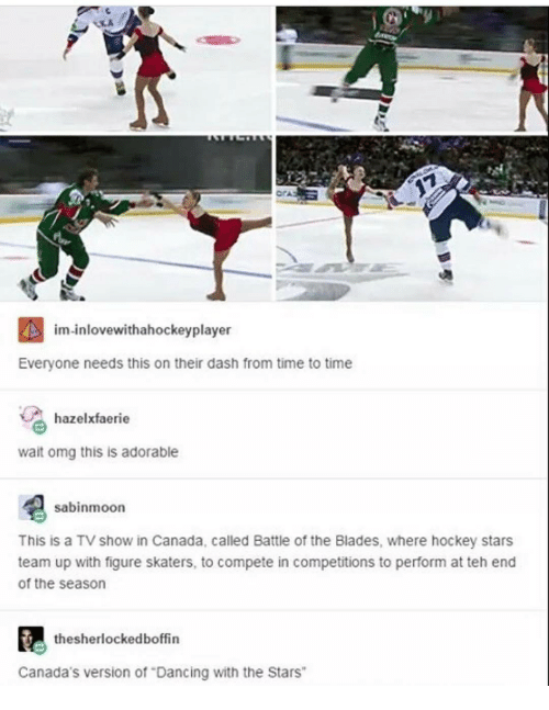 "Canadã¡: im inlovewithahockeyplayer  Everyone needs this on their dash from time to time  hazelxfaerie  wait omg this is adorable  sabinmoon  This is a TV show in Canada, called Battle of the Blades, where hockey stars  team up with figure skaters, to compete in competitions to perform at teh end  of the season  thesherlockedboffin  Canada's version of ""Dancing with the Stars"""