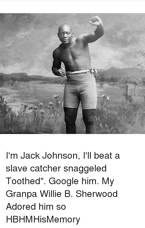 """willies: I'm Jack Johnson, I'll beat a slave catcher snaggeled Toothed"""". Google him. My Granpa Willie B. Sherwood Adored him so HBHMHisMemory"""