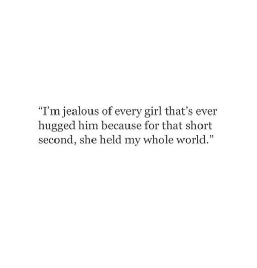 """Im Jealous: """"I'm jealous of every girl that's ever  hugged him because for that short  second, she held my whole world."""""""