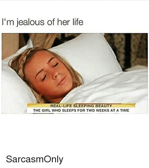Im Jealous: I'm jealous of her life  REAL-LIFE SLEEPİNGBEAUTY_  THE GIRL WHO SLEEPS FOR TWO WEEKS AT A TIME SarcasmOnly