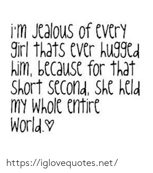 Girl, Net, and Him: im Jtalous of everY  girl thats ever huggCd  him, because for that  Short SeCond, She held  MY Whole cntirt  Worldv https://iglovequotes.net/