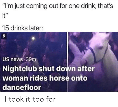 "One Drink: ""I'm just coming out for one drink, that's  it""  15 drinks later:  US news 39m  Nightclub shut down after  woman rides horse onto  dancefloor I took it too far"