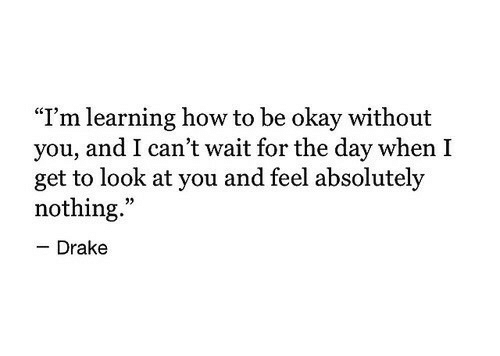 """look at you: """"I'm learning how to be okay without  you, and I can't wait for the day when I  get to look at you and feel absolutely  nothing.""""  - Drake"""