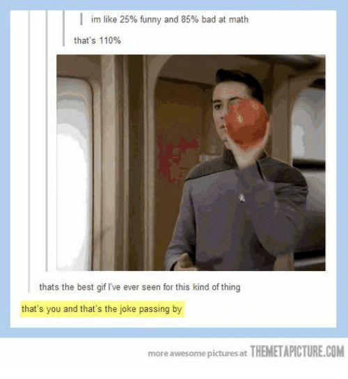 Bad, Funny, and Gif: im like 25% funny and 85% bad at math  that's 110%  thats the best gif I've ever seen for this kind of thing  that's you and that's the joke passing by  more awesome pictures at THEMETAPICTURE.COM