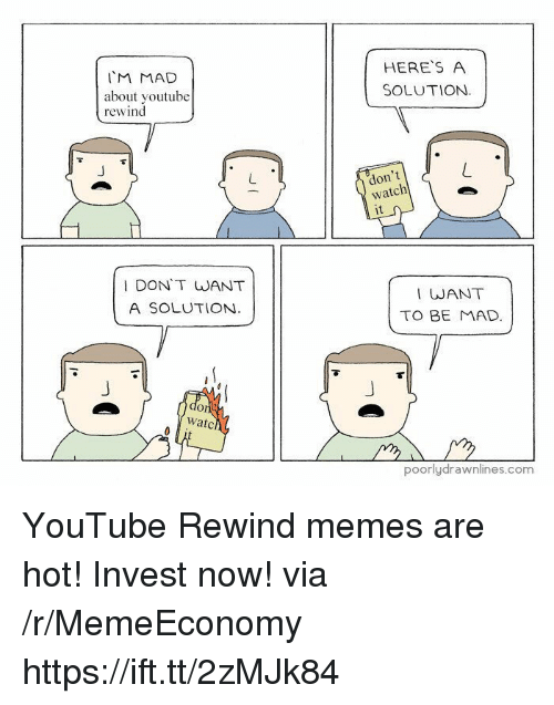 Dont Watch: IM MAD  about voutube  rewind  HERES A  SOLUTION.  don't  watch  it  I DON'T WANT  A SOLUTION  I WANT  TO BE MAD  Or  watc  poorlydrawnlines.com YouTube Rewind memes are hot! Invest now! via /r/MemeEconomy https://ift.tt/2zMJk84