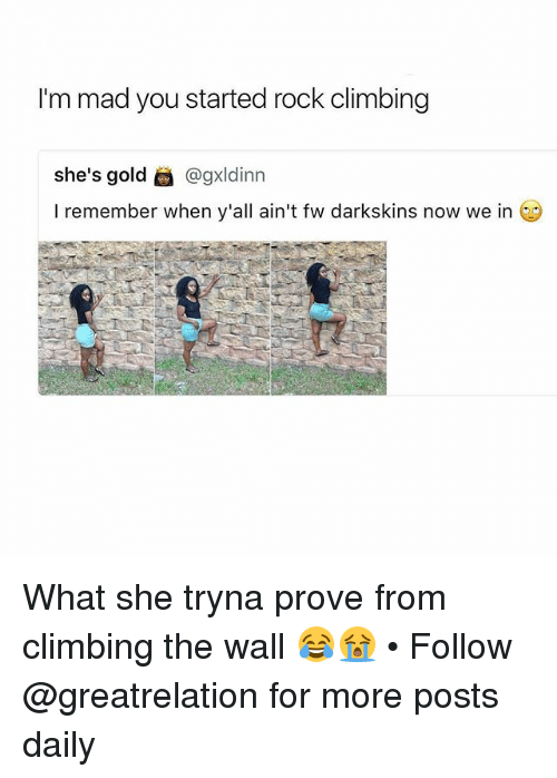 Darkskins: I'm mad you started rock climbing  she's gold @gxldinn  I remember when y'all ain't fw darkskins now we in What she tryna prove from climbing the wall 😂😭 • Follow @greatrelation for more posts daily