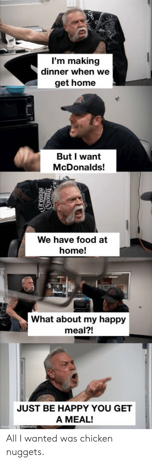 Food, McDonalds, and Chicken: I'm making  dinner when we  get home  But I want  McDonalds!  We have food at  home!  What about my happy  meal?!  JUST BE HAPPY YOU GET  A MEAL!  made w mematic  hiuno  ahuei All I wanted was chicken nuggets.