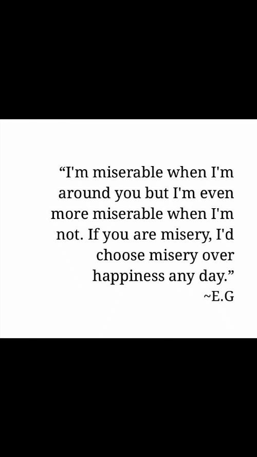 "Happiness, Misery, and Day: ""I'm miserable when I'm  around you but I'm even  more miserable when l'm  not. If you are misery, I'd  choose misery over  happiness any day.""  E.G  09"