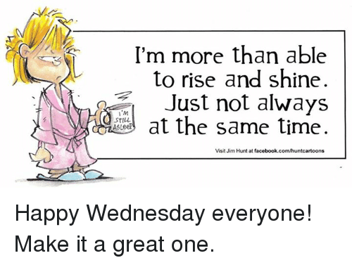 happy wednesday: I'm more than able  to rise and shine.  Just not always  M  1 at the same time  STILL  AS  Visit Jim Hunt at facebook.com/huntcartoons Happy Wednesday everyone! Make it a great one.