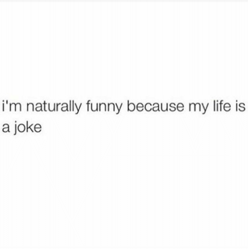 Funny, Life, and Joke: i'm naturally funny because my life is  a joke