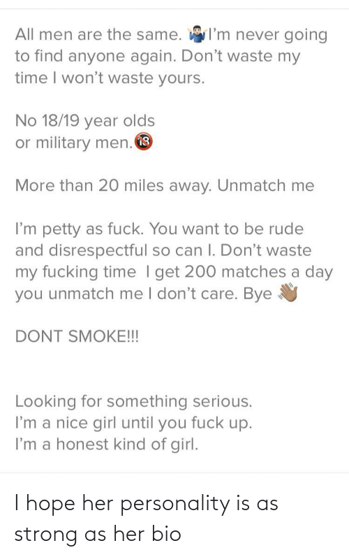 Rude: I'm never going  All men are the same.  to find anyone again. Don't waste my  time I won't waste yours.  No 18/19 year olds  or military men. O  More than 20 miles away. Unmatch me  I'm petty as fuck. You want to be rude  and disrespectful so can I. Don't waste  my fucking time I get 200 matches a day  you unmatch me I don't care. Bye  DONT SMOKE!!!  Looking for something serious.  I'm a nice girl until you fuck up.  I'm a honest kind of girl. I hope her personality is as strong as her bio