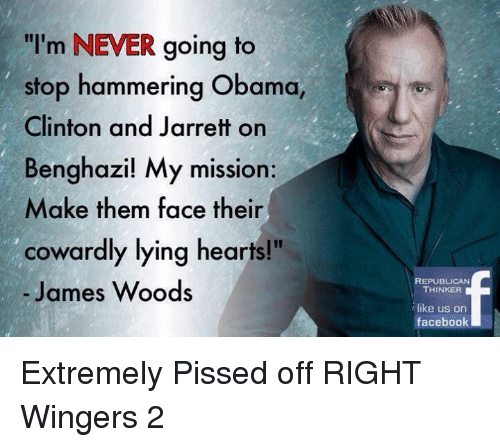 "Facebook, Obama, and Hearts: ""I'm NEVER going to  stop hammering Obama,  Clinton and Jarrett on  Benghazi! My mission:  Make them face their  cowardly lying hearts!""  James Woods  REPUBLICAN  THINKER  like us on  facebook Extremely Pissed off RIGHT Wingers 2"
