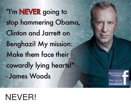 "Memes, James Woods, and 🤖: ""I'm NEVER going to  stop hammering Obama,  Clinton and Jarrett on  Benghazi! My mission:  Make them face their  cowardly lying hearts!""  James Woods  REPUBLICAN  THINKER  like us on  facebook NEVER!"