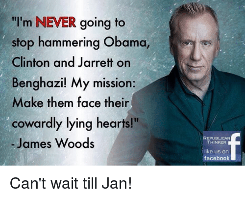 "Memes, James Woods, and 🤖: ""I'm NEVER going to  stop hammering Obama,  Clinton and Jarrett on  Benghazi! My mission:  Make them face their  cowardly lying hearts!""  James Woods  REPUBLICAN  THINKER  like us on  facebook Can't wait till Jan!"