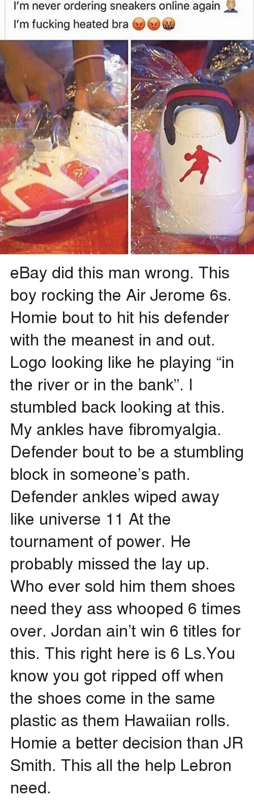 "Ass, eBay, and Fucking: I'm never ordering sneakers online again  I'm fucking heated bra eBay did this man wrong. This boy rocking the Air Jerome 6s. Homie bout to hit his defender with the meanest in and out. Logo looking like he playing ""in the river or in the bank"". I stumbled back looking at this. My ankles have fibromyalgia. Defender bout to be a stumbling block in someone's path. Defender ankles wiped away like universe 11 At the tournament of power. He probably missed the lay up. Who ever sold him them shoes need they ass whooped 6 times over. Jordan ain't win 6 titles for this. This right here is 6 Ls.You know you got ripped off when the shoes come in the same plastic as them Hawaiian rolls. Homie a better decision than JR Smith. This all the help Lebron need."
