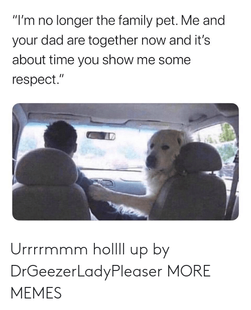 "Me Some: ""I'm no longer the family pet. Me and  your dad are together now and it's  about time you show me some  respect."" Urrrrmmm hollll up by DrGeezerLadyPleaser MORE MEMES"