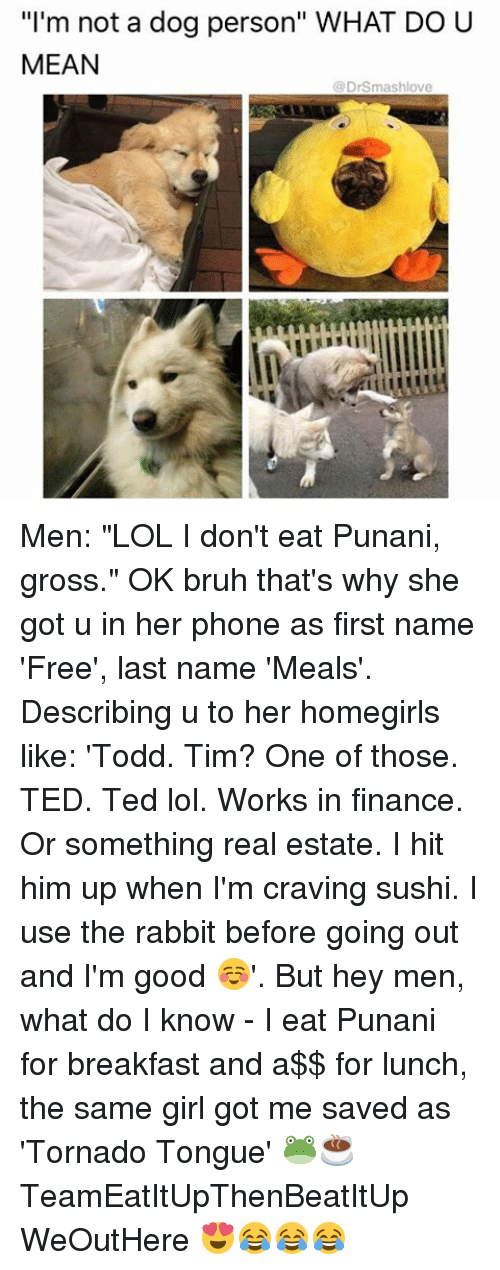 "Punany: ""I'm not a dog person"" WHAT DO U  MEAN  DrSmashlove Men: ""LOL I don't eat Punani, gross."" OK bruh that's why she got u in her phone as first name 'Free', last name 'Meals'. Describing u to her homegirls like: 'Todd. Tim? One of those. TED. Ted lol. Works in finance. Or something real estate. I hit him up when I'm craving sushi. I use the rabbit before going out and I'm good ☺️'. But hey men, what do I know - I eat Punani for breakfast and a$$ for lunch, the same girl got me saved as 'Tornado Tongue' 🐸☕️ TeamEatItUpThenBeatItUp WeOutHere 😍😂😂😂"