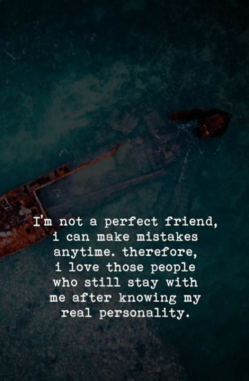 Love, Mistakes, and Who: I'm not a perfect friend,  i can make mistakes  anytime. therefore,  i love those people  who still stay with  me after knowing my  real personality.