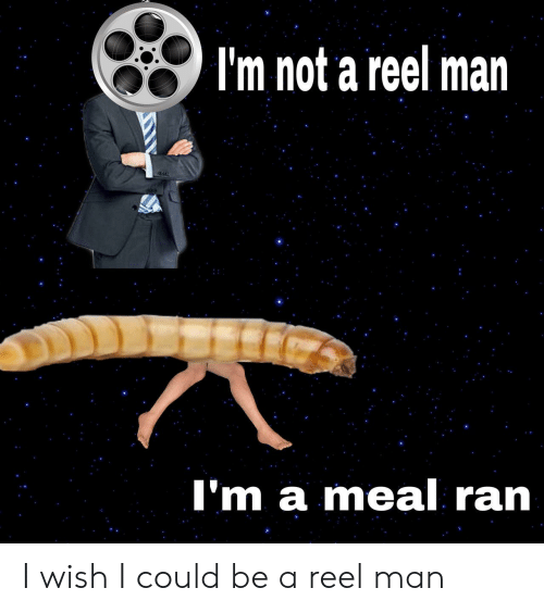 Man, Ran, and Wish: I'm not a reel man  I'm a meal ran I wish I could be a reel man