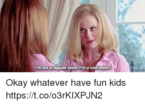 Memes, Cool, and Kids: I'm not a regular mom.l'm a cool mom. Okay whatever have fun kids https://t.co/o3rKIXPJN2