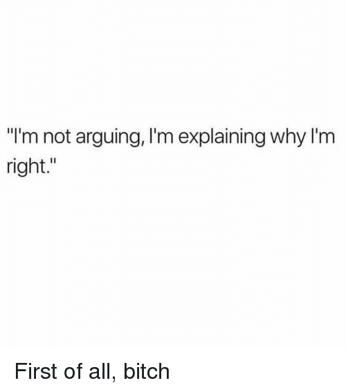 "First Of All Bitch: ""I'm not arguing, I'm explaining why I'm  right."" First of all, bitch"