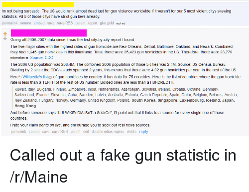 "Belgium, Detroit, and Fake: Im not being sarcastic. The US would rank almost dead last for gun violence worldwide if it weren't for our 5 most violent citys skewing  statistics. All 5 of those citys have strict gun laws already.  permalink source embed save save-RES parent report give gold replied  Going off 2006-2007 data since it was the first city-by-city reportI found  The five major cities with the highest rates of gun homicide are New Orleans, Detroit, Baltimore, Oakland, and Newark. Combined,  they had 1,645 gun homicides in this timeframe. Total, there were 25,423 gun homicides in the US. Therefore, there were 23,778  elsewhere. Source: CDC  The 2006 US population was 298.4M. The combined 2006 population of those 5 cities was 2.4M. Source: US Census Bureau.  Dividing by 2 since the CDC's study spanned 2 years, this means that there were 4.02 gun homicides per year in the rest of the US.  Here's Wikipedia's listo of gun homicides by country. It has data for 75 countries. Here is the list of countries where the gun homicide  rate is less than a TENTH of the rest-of-US number. Bolded ones are less than a HUNDREDTH.  Kuwait, Italy, Bulgaria, Finland, Zimbabwe, India, Netherlands, Azerbaijan, Slovakia, Ireland, Croatia, Ukraine, Denmark,  Switzerland, France, Slovenia, Cuba, Sweden, Latvia, Australia, Estonia, Czech Republic, Spain, Qatar, Belgium, Belarus, Austria,  New zealand, Hungary, Norway, Germany, United Kingdom, Poland, South Korea, Singapore, Luxembourg, Iceland, Japan,  Hong Kong  And before someone says ""bUt WiKiPeDIA iSnT a SoUrCe"", Ill point out that it links to a source for every single one of those  countries  I rate your claim pants on fire, and encourage you to seek out real news sources.  permalink source save save-RES parent edit disable inbox replies delete reply Called out a fake gun statistic in /r/Maine"