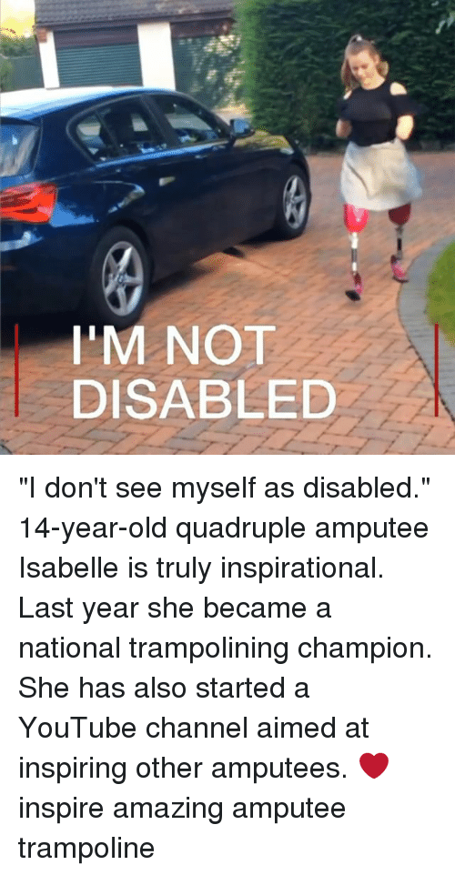 "quadruple: I'M NOT  DISABLED ""I don't see myself as disabled."" 14-year-old quadruple amputee Isabelle is truly inspirational. Last year she became a national trampolining champion. She has also started a YouTube channel aimed at inspiring other amputees. ❤️ inspire amazing amputee trampoline"